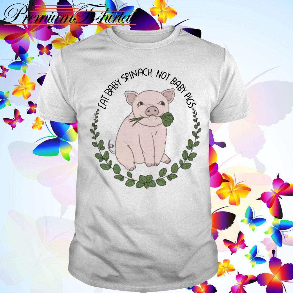 Eat Baby Spinach Not Baby Pigs shirt