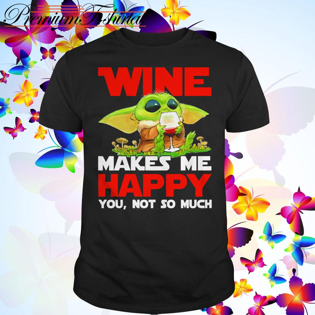Baby Yoda wine makes me happy you not so much shirt