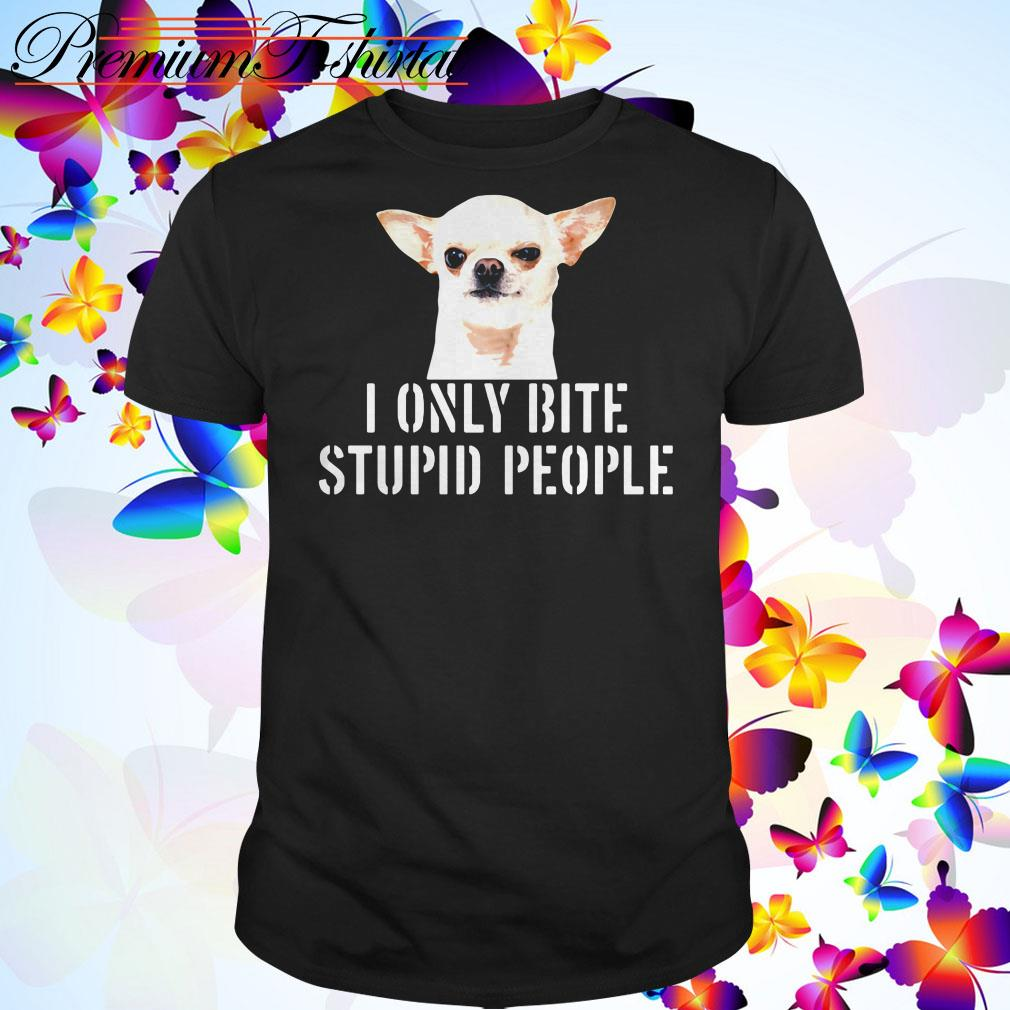 Chihuahua I only bite stupid people shirt