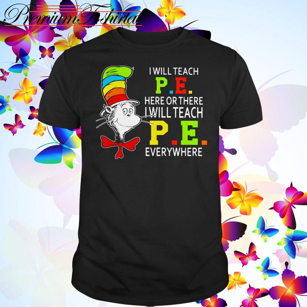 Dr. Seuss I will teach P .E. here or there I will teach P .E. everywhere shirt
