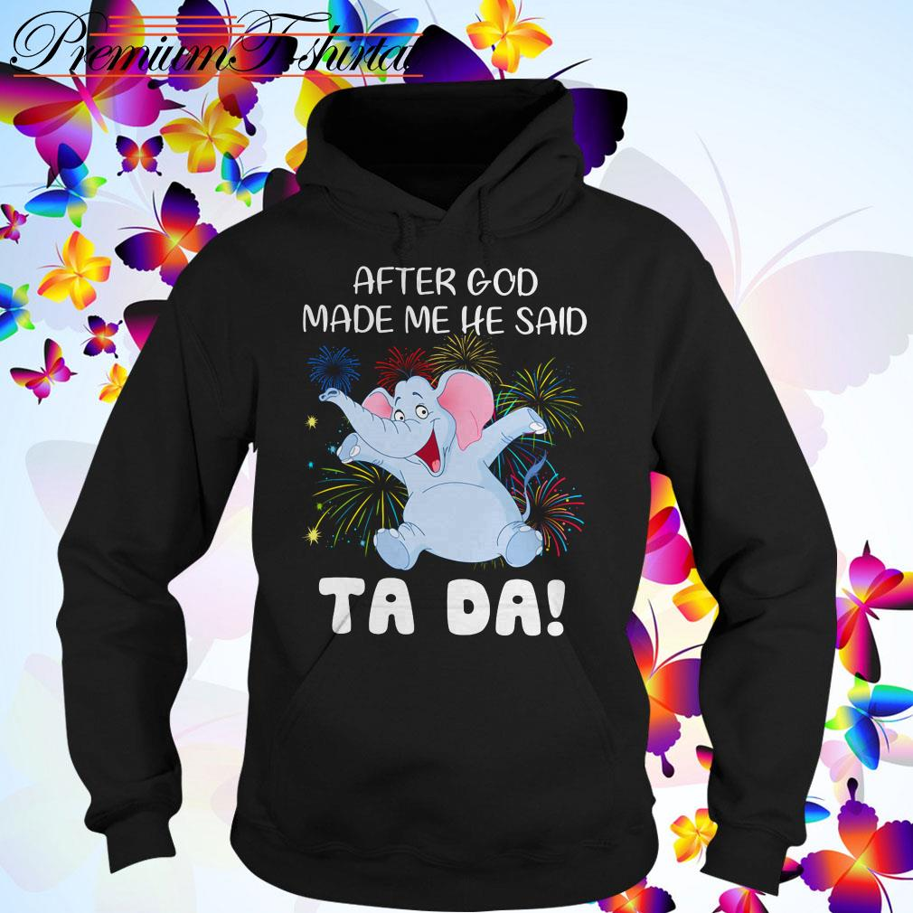 Elephant after God made me he said Ta Da Hoodie