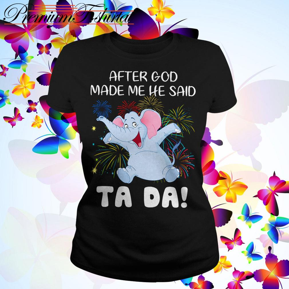 Elephant after God made me he said Ta Da Ladies Tee