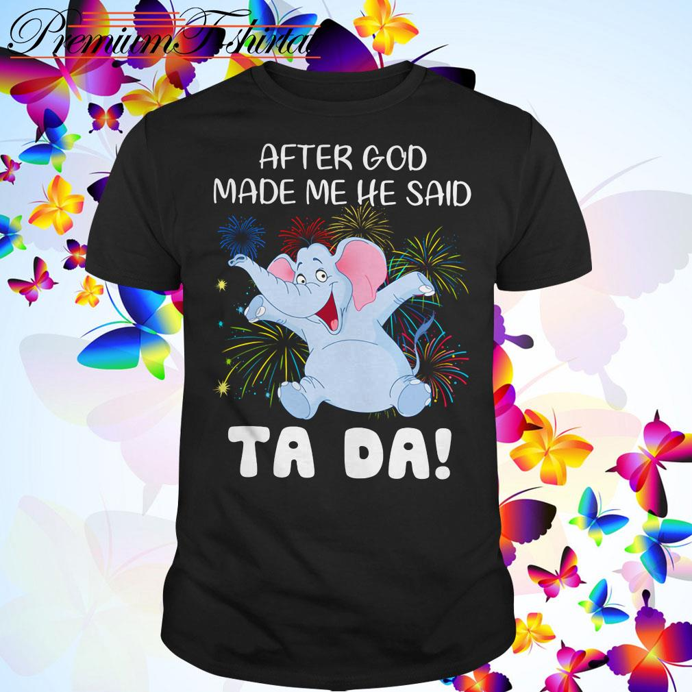 Elephant after God made me he said Ta Da shirt