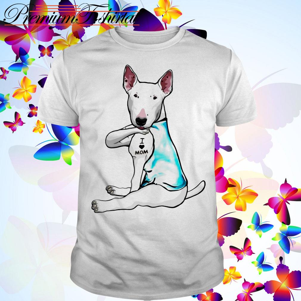 Tattoos Bull Terrier dog I love mom shirt