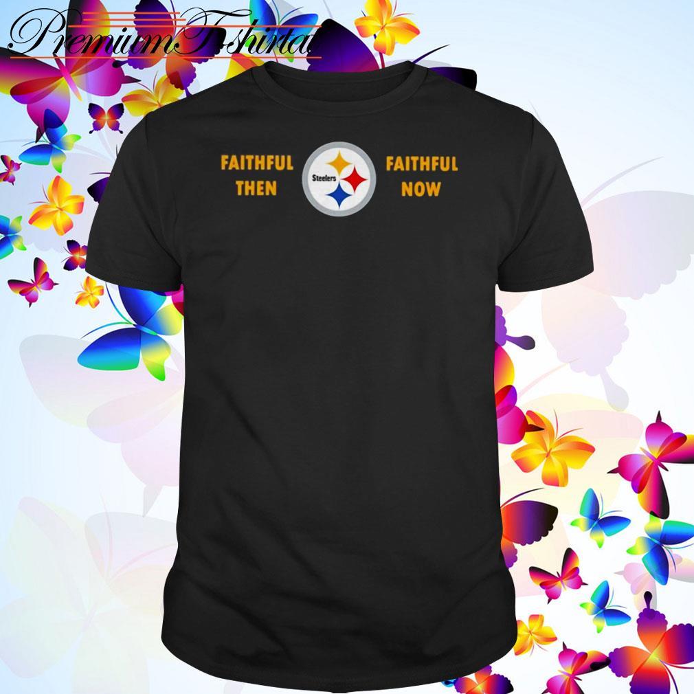 Faithful then Pittsburgh Steelers faithful now shirt