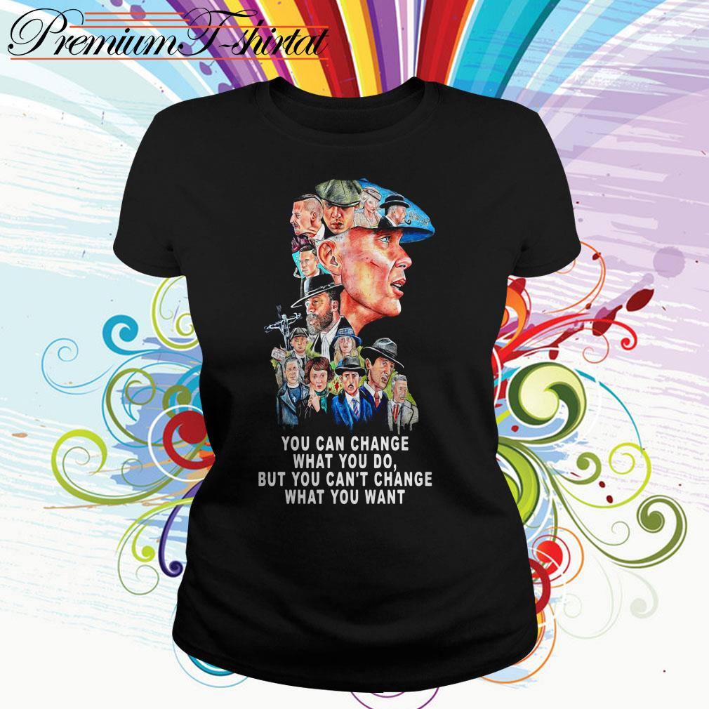 Peaky Blinders you can change what you do but can't change what you want Ladies Tee