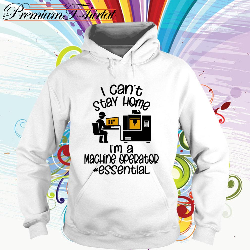 I can't stay home I'm a machine operator essential Hoodie