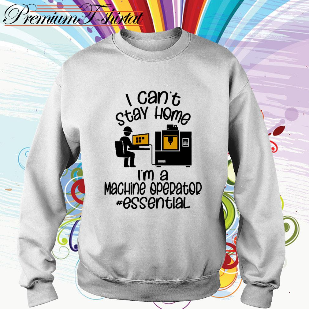I can't stay home I'm a machine operator essential Sweater