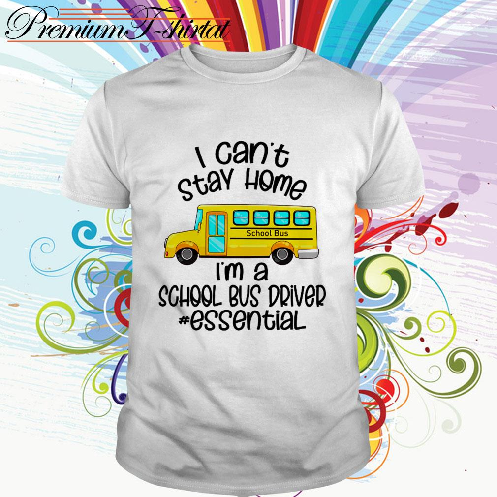 I can't stay home I'm a school bus driver essential shirt