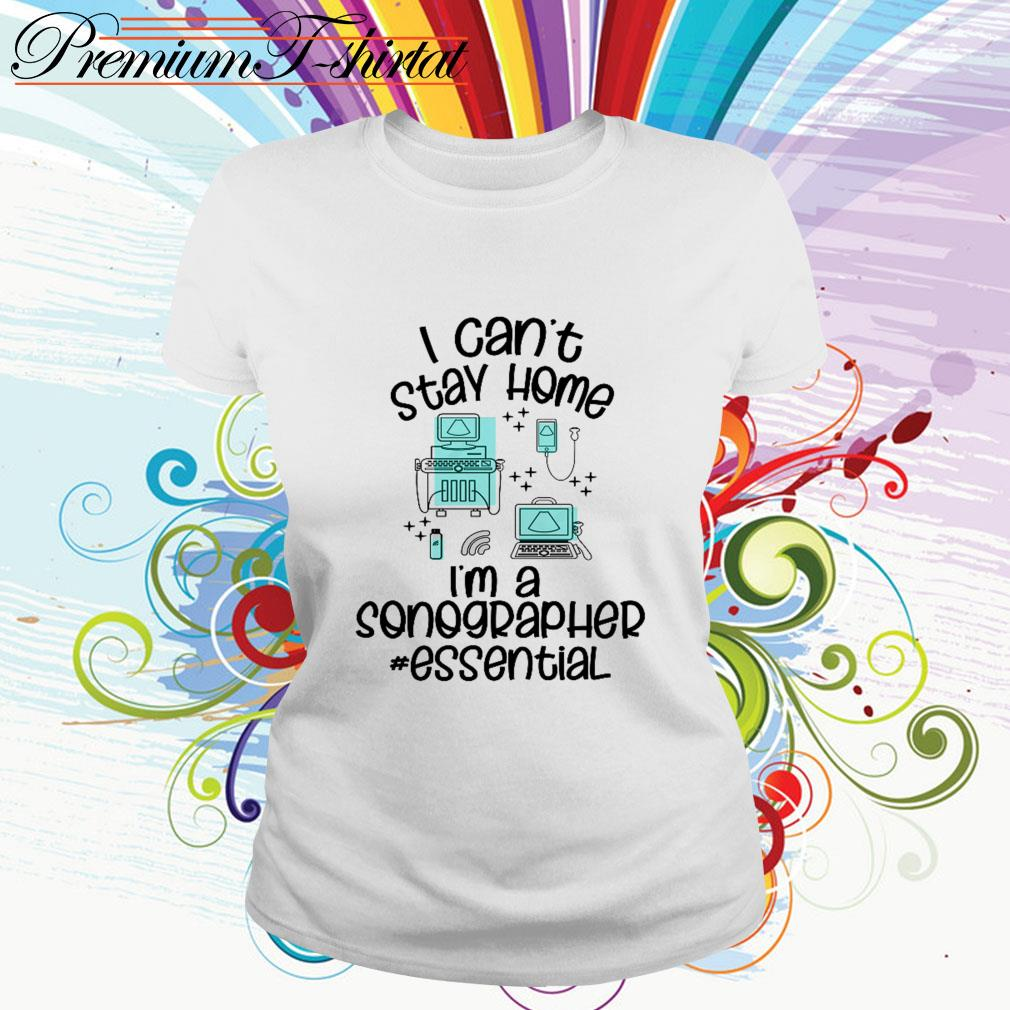 I can't stay home I'm a sonographer essential Ladies Tee