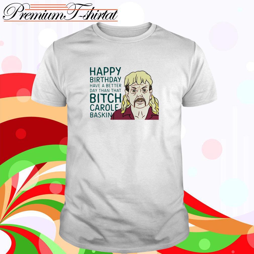 Joe Exotic happy birthday have a better day than that bitch Carole Baskin shirt
