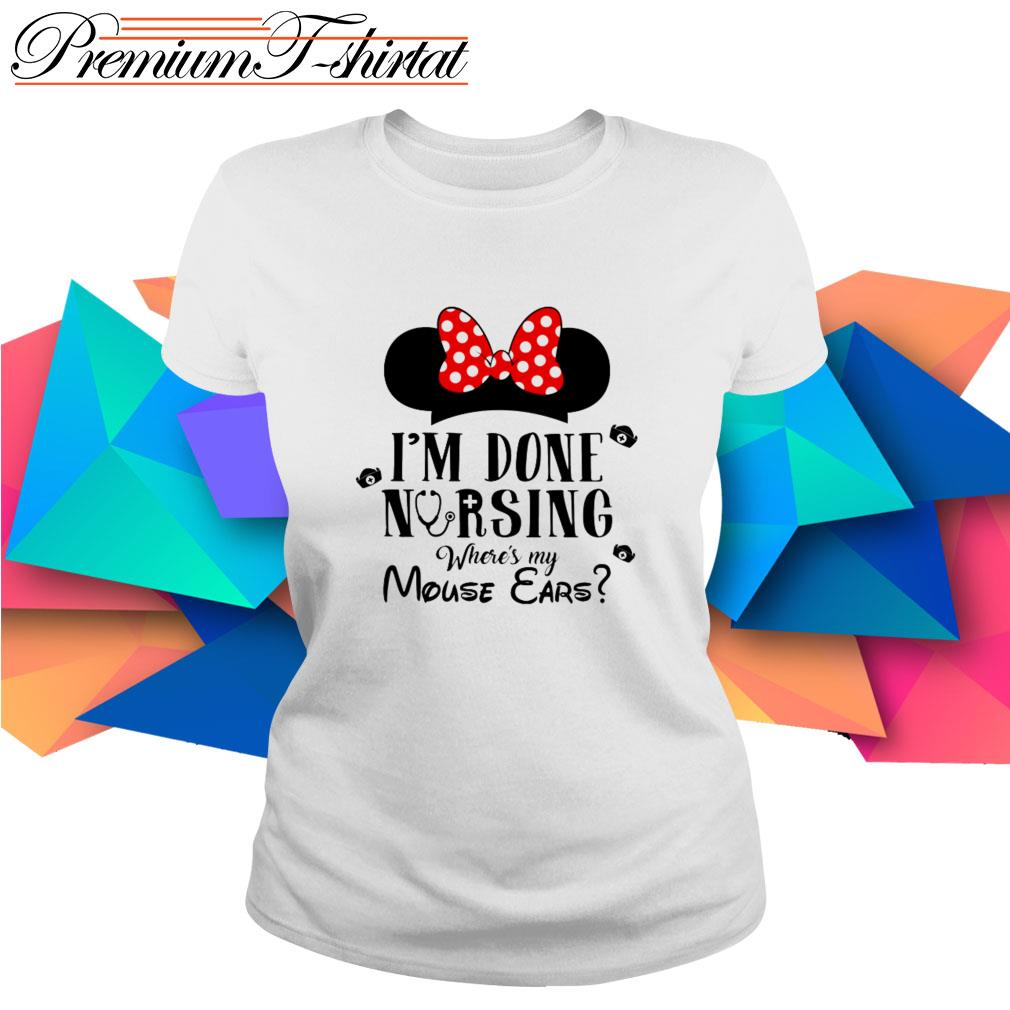 Minnie Mouse I'm done nursing where's my Mouse Ears Ladies Tee