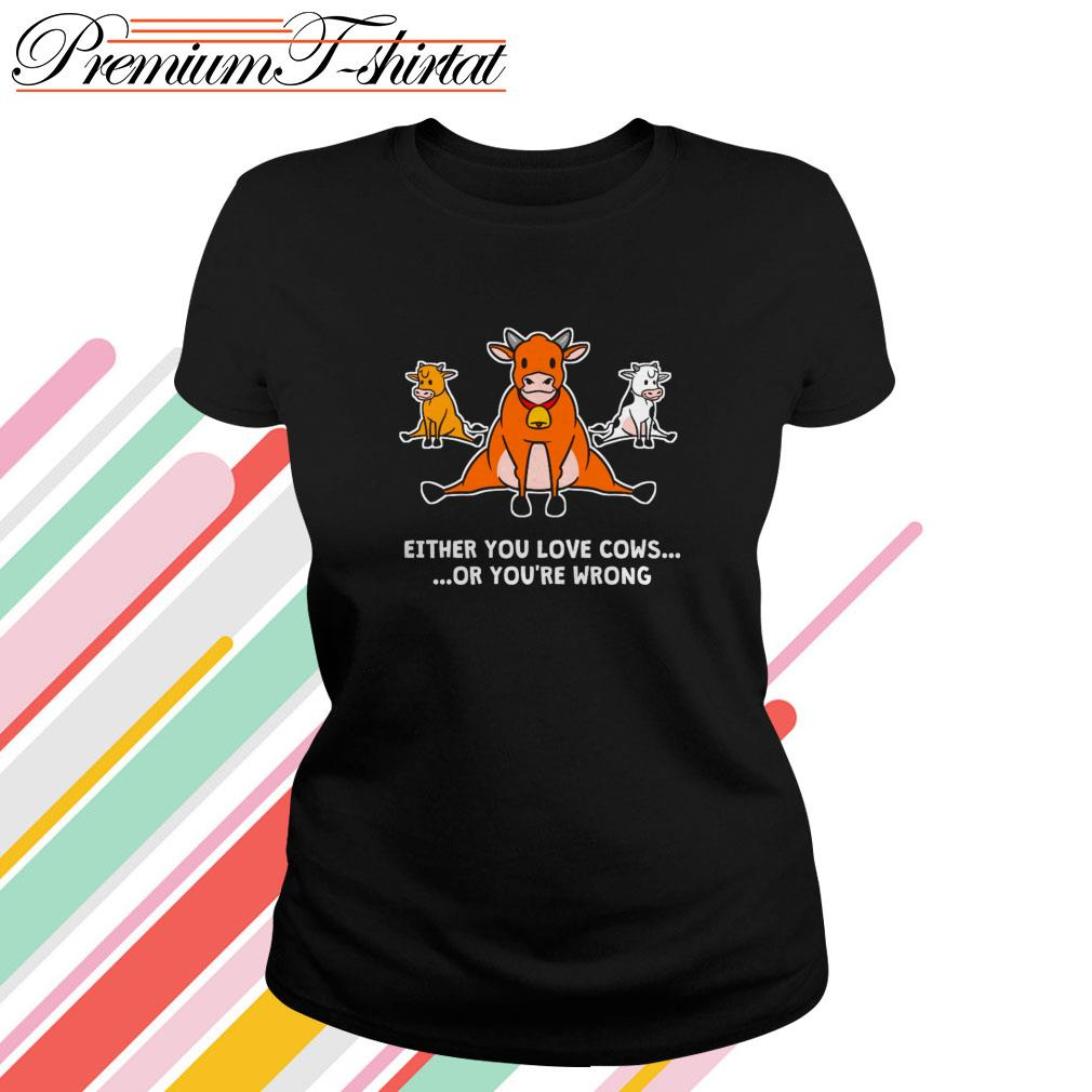 Either you love cows or you're wrong Ladies Tee