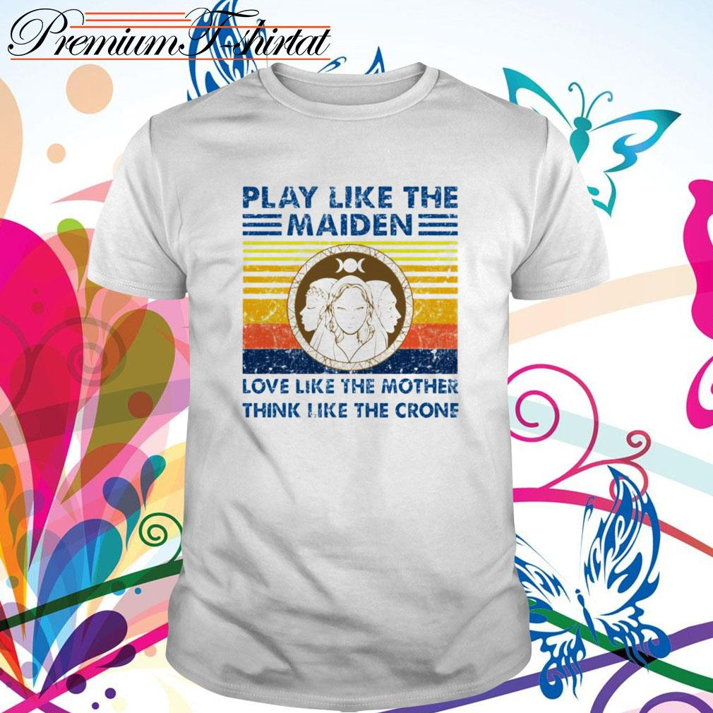 Vintage play like the Maiden love like the mother think like the crone shirt