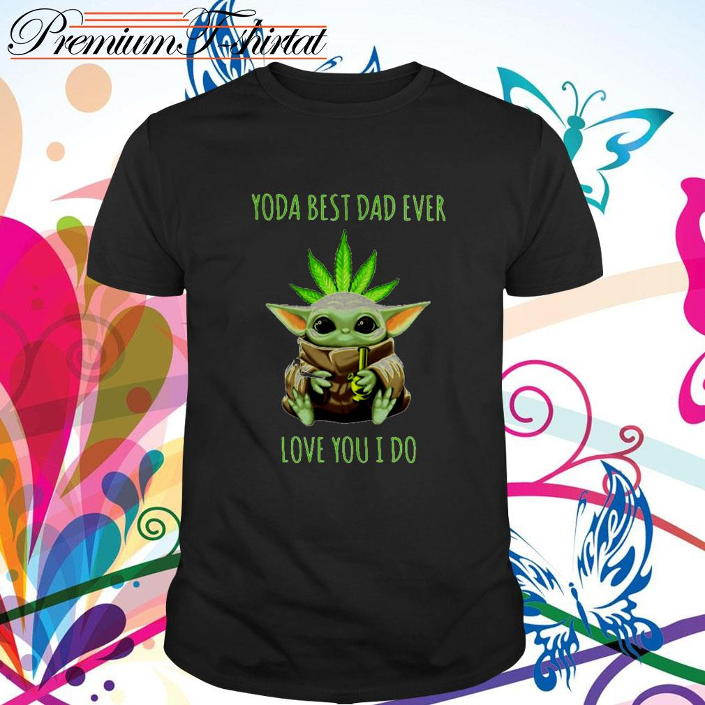 Weed Baby Yoda best dad ever love you I do shirt