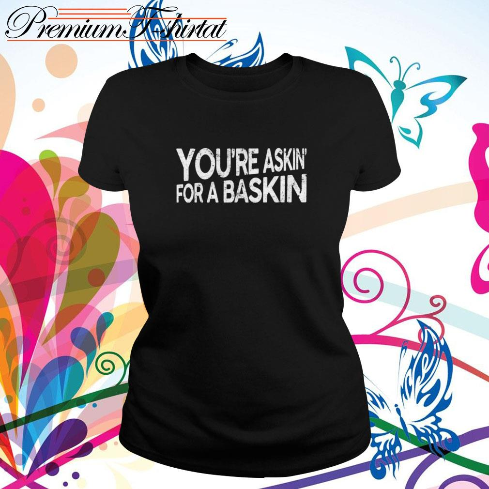 You're askin' for a baskin  Ladies Tee