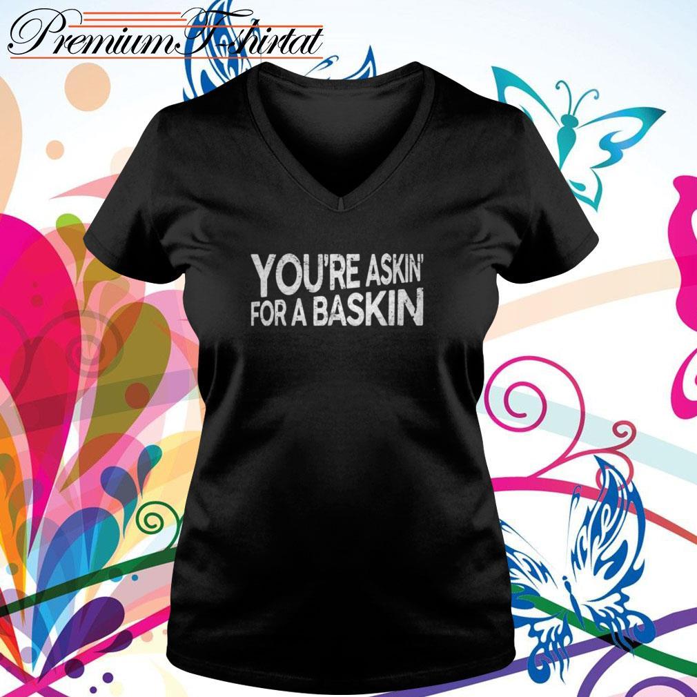 You're askin' for a baskin V-neck T-shirt