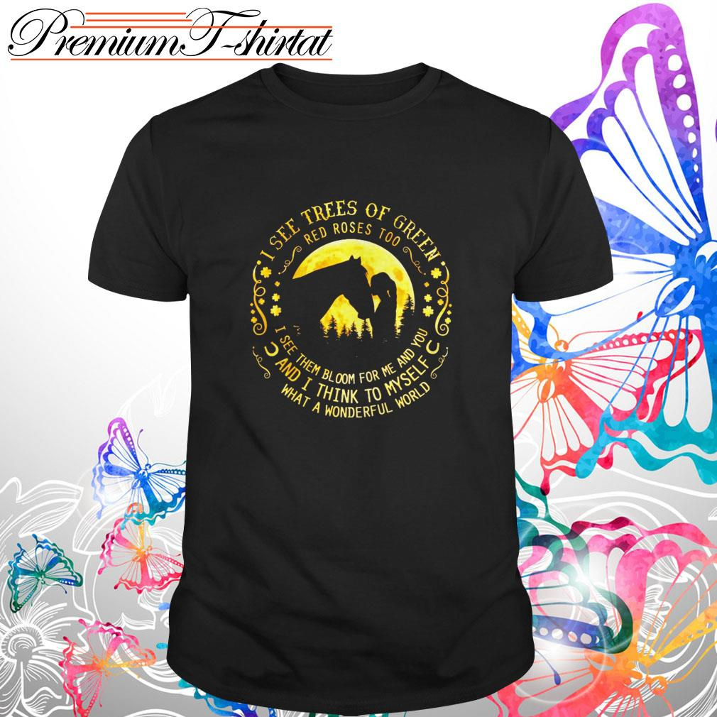 Horse I see trees of green red roses too I see them bloom for me and you shirt
