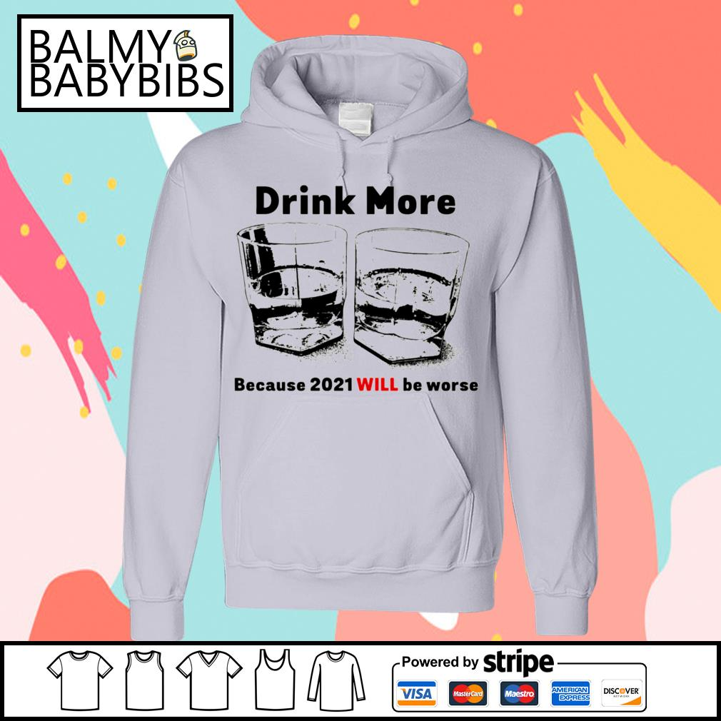 Drink more because 2021 will be worse s hoodie