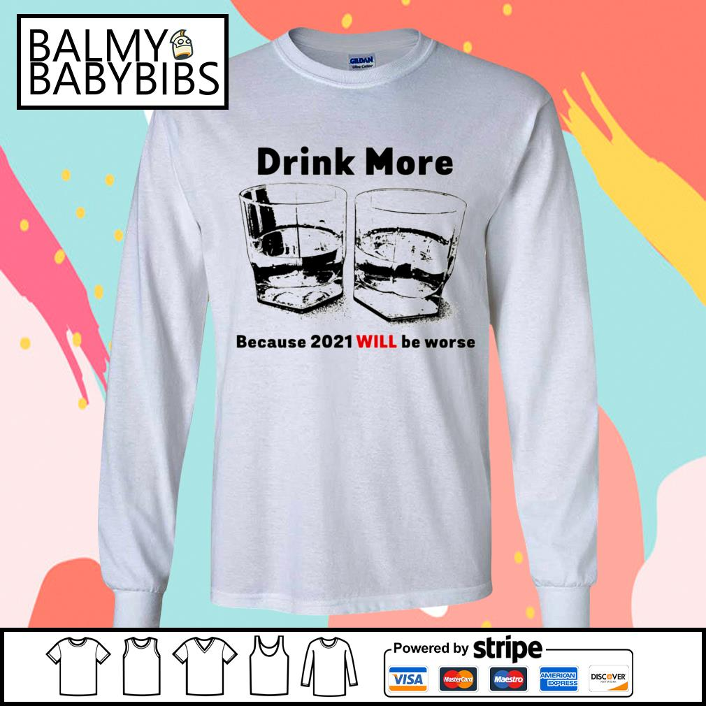 Drink more because 2021 will be worse s longsleeve-tee