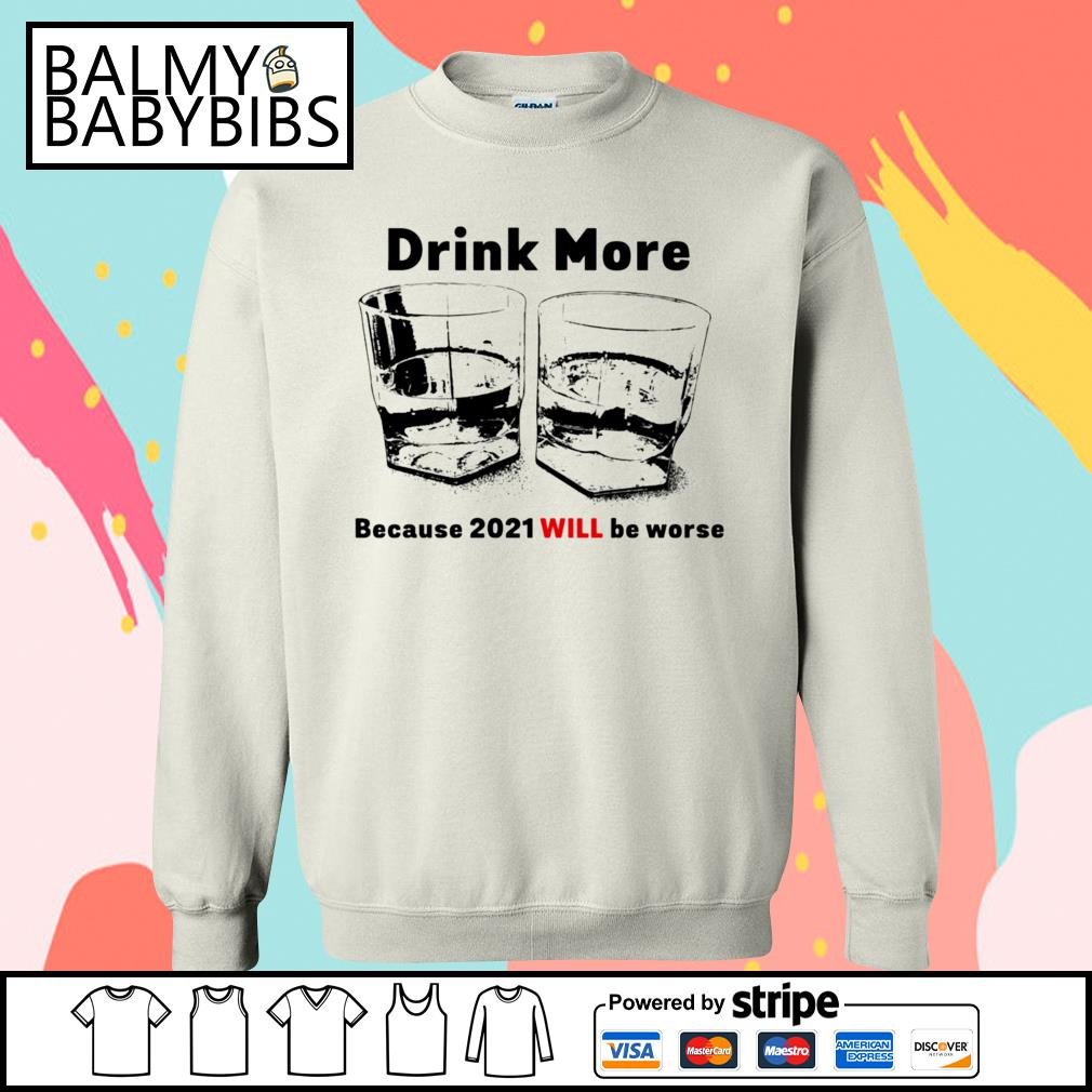 Drink more because 2021 will be worse s sweater