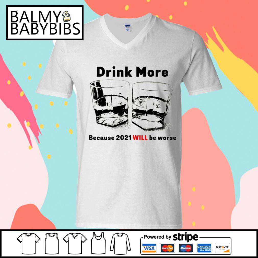Drink more because 2021 will be worse s v-neck t-shirt